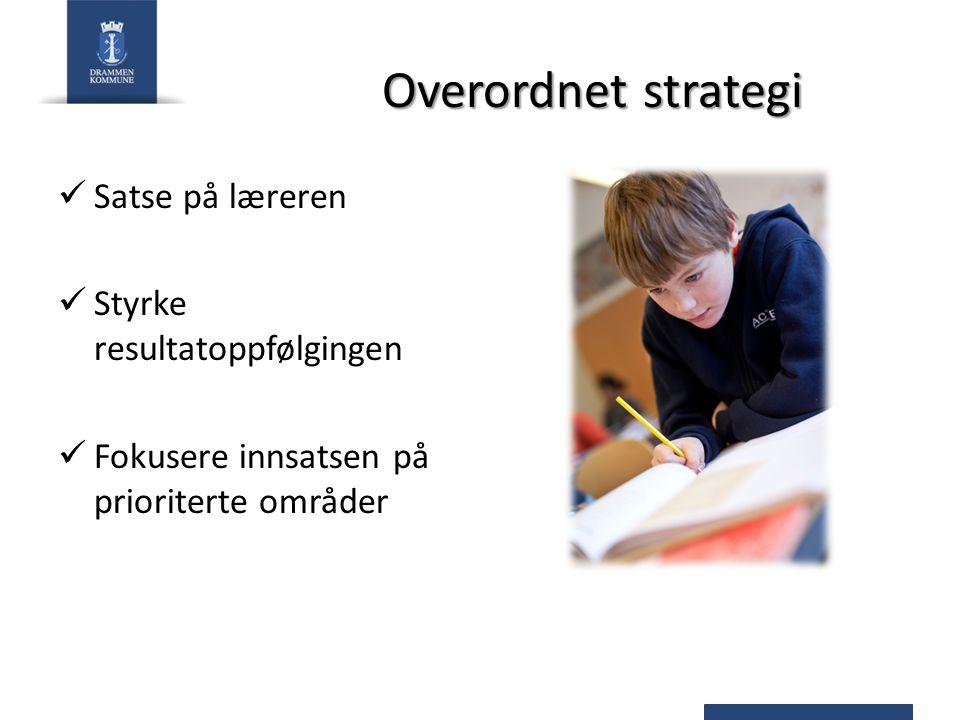 Overordnet strategi Satse på læreren Styrke resultatoppfølgingen Fokusere innsatsen på prioriterte områder