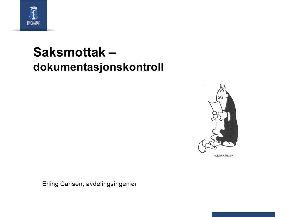 Saksmottak – dokumentasjonskontroll Erling Carlsen, avdelingsingeniør
