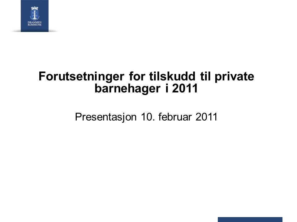 Forutsetninger for tilskudd til private barnehager i 2011 Presentasjon 10. februar 2011