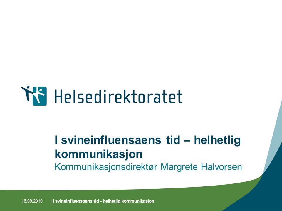 16.09.2010| I svineinfluensaens tid - helhetlig kommunikasjon I svineinfluensaens tid – helhetlig kommunikasjon Kommunikasjonsdirektør Margrete Halvorsen