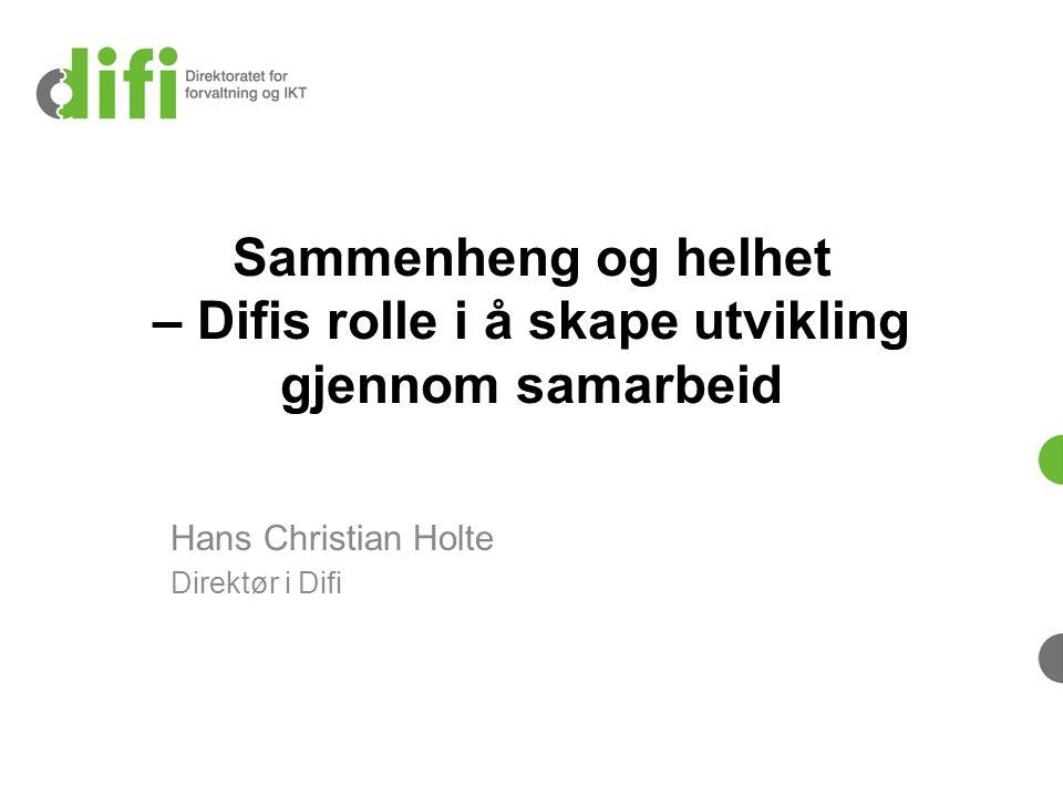 Sammenheng og helhet – Difis rolle i å skape utvikling gjennom samarbeid Hans Christian Holte Direktør i Difi
