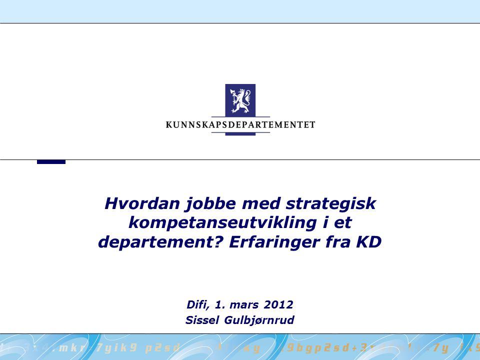 Difi, 1. mars 2012 Sissel Gulbjørnrud Hvordan jobbe med strategisk kompetanseutvikling i et departement? Erfaringer fra KD