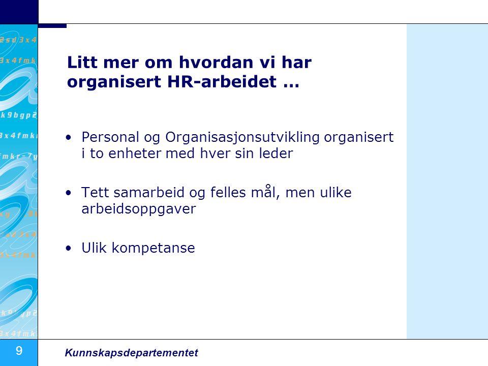 9 Kunnskapsdepartementet Litt mer om hvordan vi har organisert HR-arbeidet … Personal og Organisasjonsutvikling organisert i to enheter med hver sin l