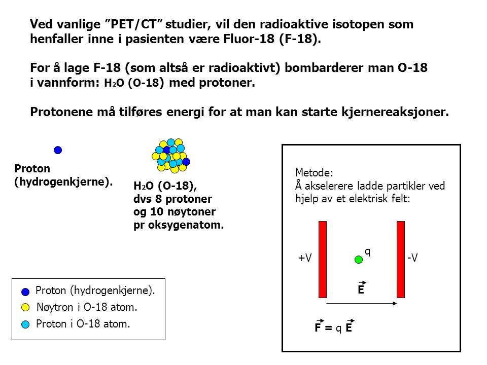 """Ved vanlige """"PET/CT"""" studier, vil den radioaktive isotopen som henfaller inne i pasienten være Fluor-18 (F-18). For å lage F-18 (som altså er radioakt"""