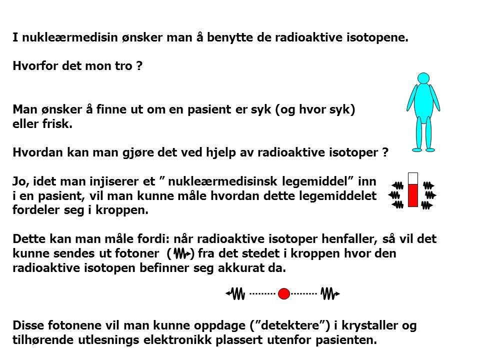 I nukleærmedisin ønsker man å benytte de radioaktive isotopene. Hvorfor det mon tro ? Man ønsker å finne ut om en pasient er syk (og hvor syk) eller f