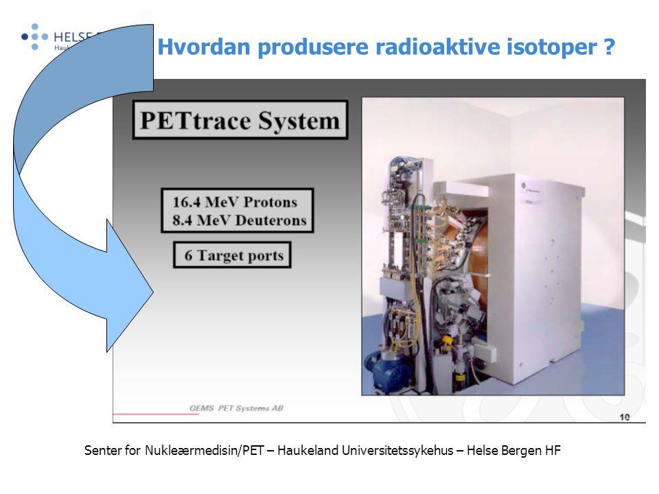Senter for Nukleærmedisin/PET – Haukeland Universitetssykehus – Helse Bergen HF Hvordan produsere radioaktive isotoper ?