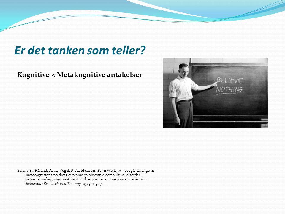 Er det tanken som teller? Kognitive < Metakognitive antakelser Solem, S., Håland, Å. T., Vogel, P. A., Hansen, B., & Wells, A. (2009). Change in metac