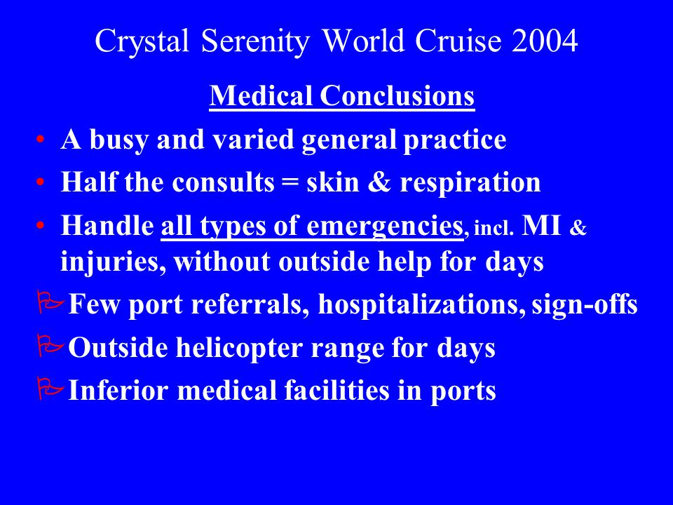 Crystal Serenity World Cruise 2004 Medical Conclusions A busy and varied general practice Half the consults = skin & respiration Handle all types of e