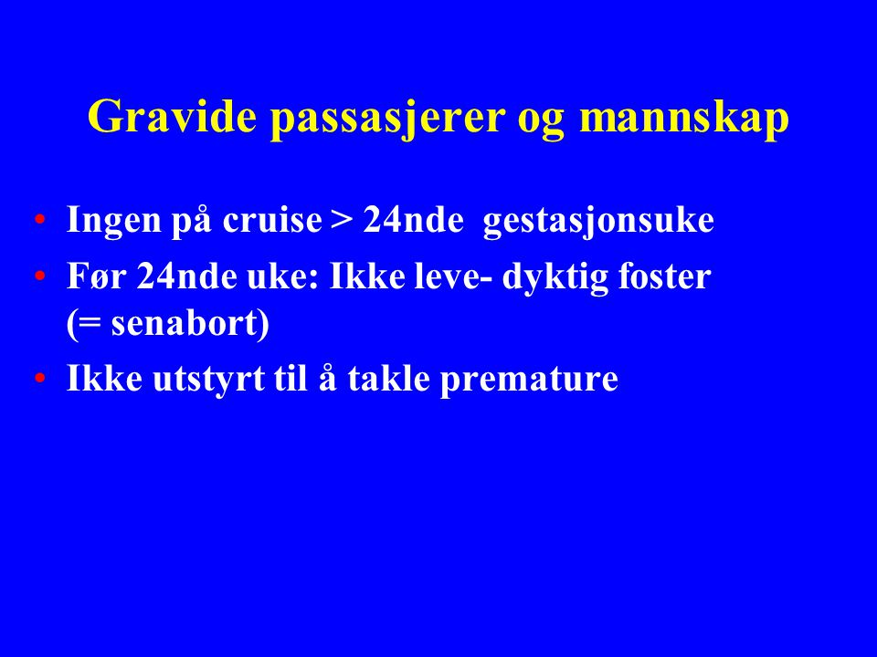 Gravide passasjerer og mannskap Ingen på cruise > 24nde gestasjonsuke Før 24nde uke: Ikke leve- dyktig foster (= senabort) Ikke utstyrt til å takle premature