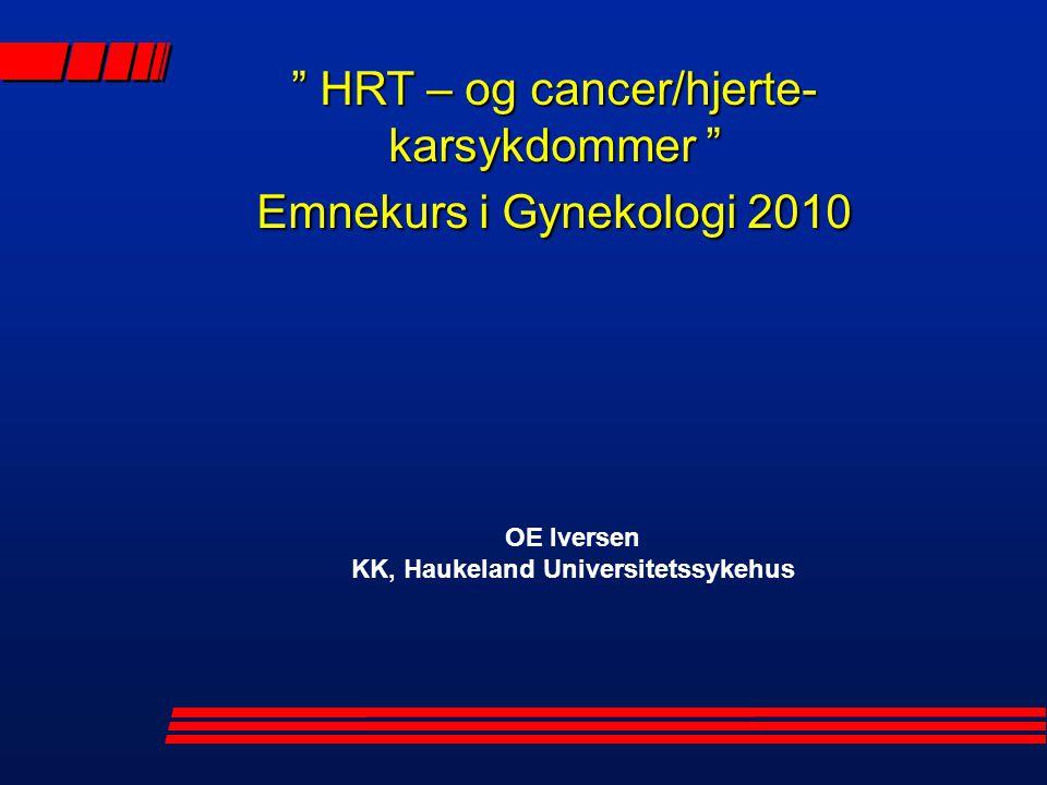 OE Iversen KK, Haukeland Universitetssykehus HRT – og cancer/hjerte- karsykdommer Emnekurs i Gynekologi 2010