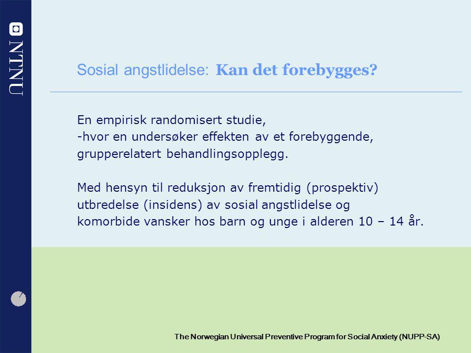 3 The Norwegian Universal Preventive Program for Social Anxiety (NUPP-SA) Angstsforstyrrelse (1/2) Utarmende forstyrrelse Opptrer ofte i ungdomsalderen 5 – 21 % Barn opplever ikke selv at de er engstelige Mindre barn, uttrykkes ofte som sinne, klengende atferd Viktig at foreldre, lærere og helsearbeidere oppdager angstforstyrrelser hos barn