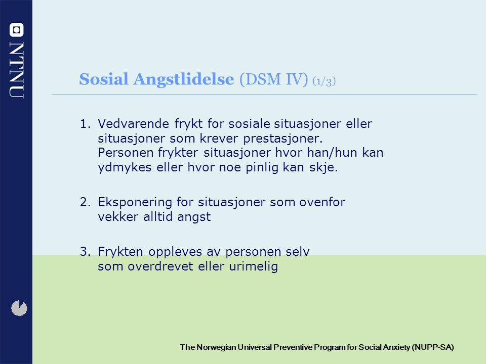 7 The Norwegian Universal Preventive Program for Social Anxiety (NUPP-SA) Sosial Angstlidelse (DSM IV) (2/3) 4.Fryktede situasjoner er enten unngått eller utholdt, men da med intenst stress 5.Unnvikelse og/eller den forventede angstopplevelsen og ubehaget fryktes –Situasjonene påvirker markert barnets/ungdommens normale rutiner, arbeid, akademiske fungering og sosiale fungering.