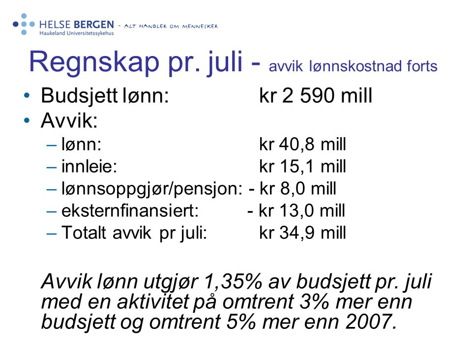 Regnskap pr. juli - avvik lønnskostnad forts Budsjett lønn:kr 2 590 mill Avvik: –lønn: kr 40,8 mill –innleie: kr 15,1 mill –lønnsoppgjør/pensjon: - kr