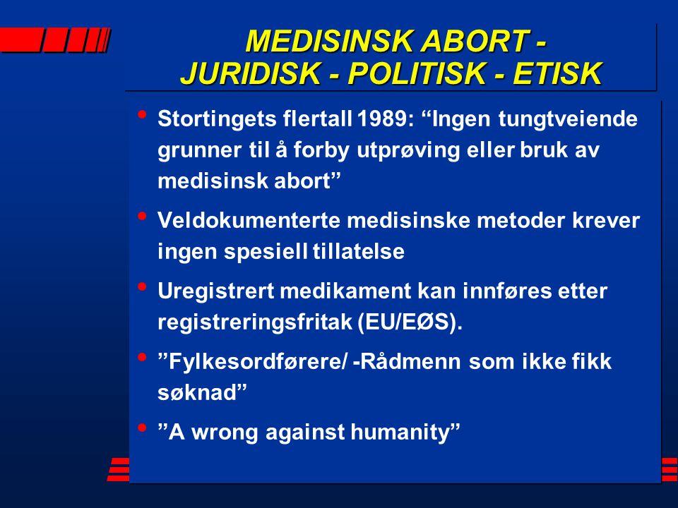 MEDISINSK ABORT - JURIDISK - POLITISK - ETISK MEDISINSK ABORT - JURIDISK - POLITISK - ETISK Stortingets flertall 1989: Ingen tungtveiende grunner til å forby utprøving eller bruk av medisinsk abort Veldokumenterte medisinske metoder krever ingen spesiell tillatelse Uregistrert medikament kan innføres etter registreringsfritak (EU/EØS).