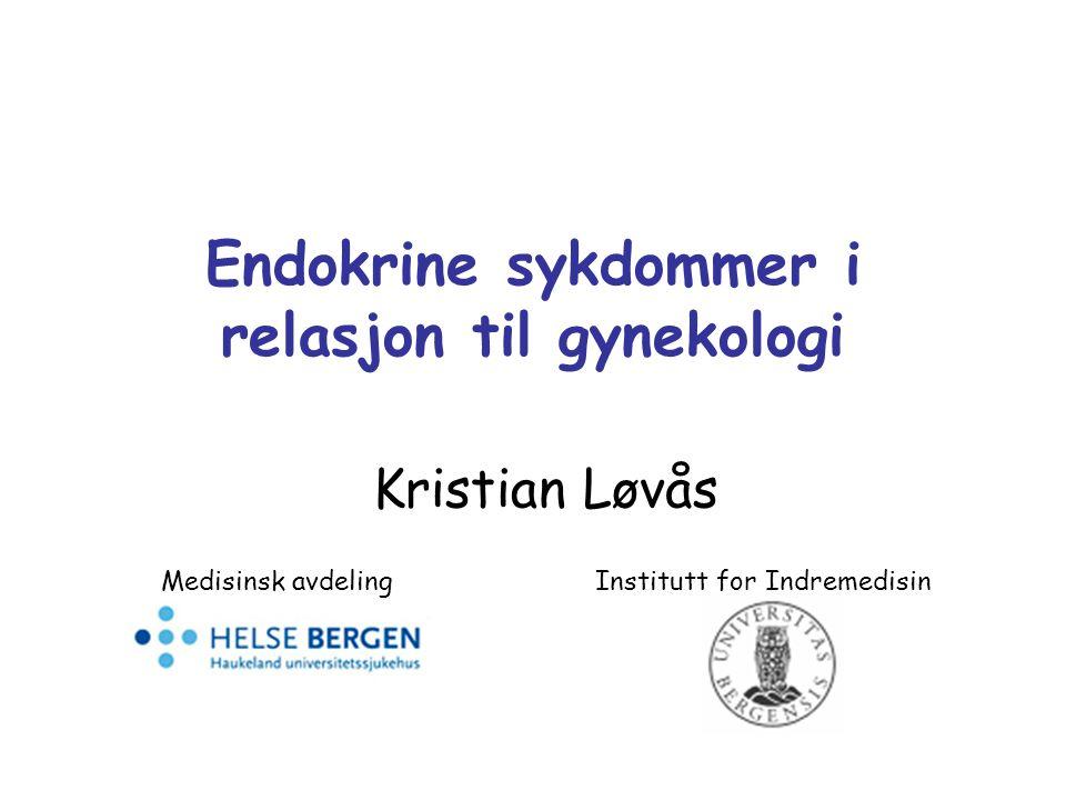 Endokrine sykdommer i relasjon til gynekologi Kristian Løvås Medisinsk avdeling Institutt for Indremedisin