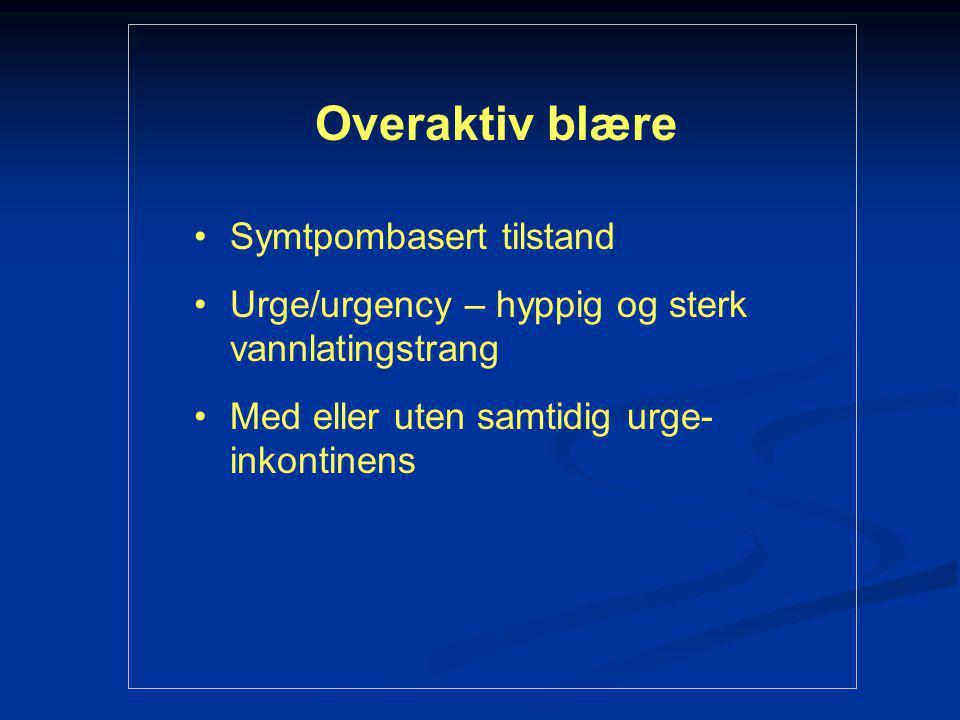 Overaktiv blære Symtpombasert tilstand Urge/urgency – hyppig og sterk vannlatingstrang Med eller uten samtidig urge- inkontinens