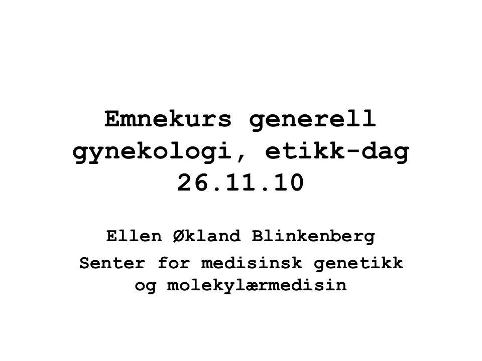 Emnekurs generell gynekologi, etikk-dag 26.11.10 Ellen Økland Blinkenberg Senter for medisinsk genetikk og molekylærmedisin