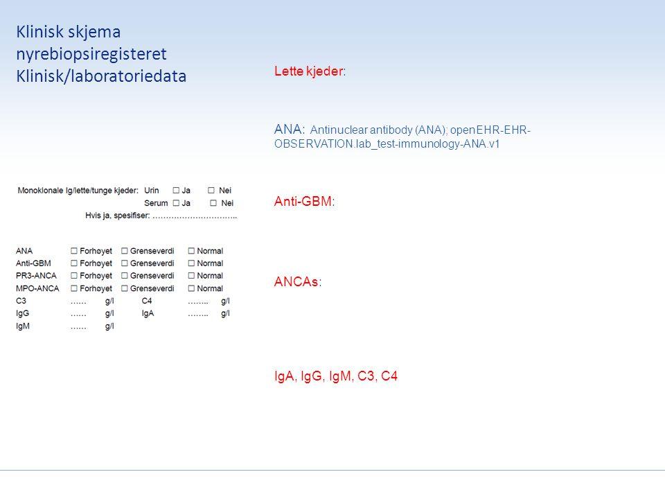 Klinisk skjema nyrebiopsiregisteret Klinisk/laboratoriedata Lette kjeder: ANA: Antinuclear antibody (ANA); openEHR-EHR- OBSERVATION.lab_test-immunology-ANA.v1 Anti-GBM: ANCAs: IgA, IgG, IgM, C3, C4