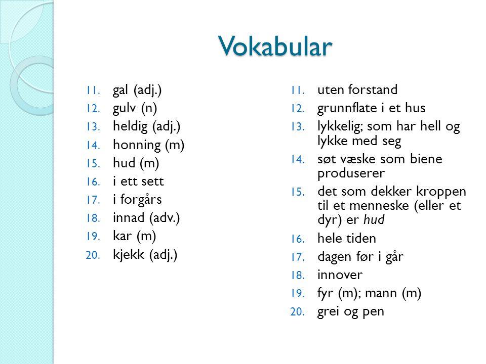Vokabular 11. gal (adj.) 12. gulv (n) 13. heldig (adj.) 14. honning (m) 15. hud (m) 16. i ett sett 17. i forgårs 18. innad (adv.) 19. kar (m) 20. kjek