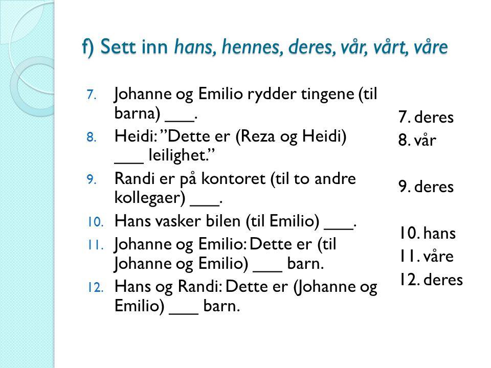 """f) Sett inn hans, hennes, deres, vår, vårt, våre 7. Johanne og Emilio rydder tingene (til barna) ___. 8. Heidi: """"Dette er (Reza og Heidi) ___ leilighe"""