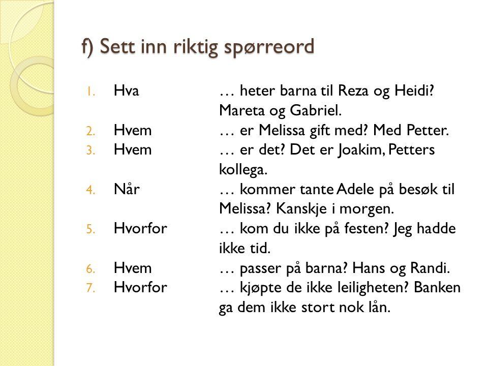 f) Sett inn riktig spørreord 1. Hva 2. Hvem 3. Hvem 4. Når 5. Hvorfor 6. Hvem 7. Hvorfor … heter barna til Reza og Heidi? Mareta og Gabriel. … er Meli