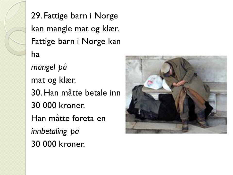 29. Fattige barn i Norge kan mangle mat og klær. Fattige barn i Norge kan ha mangel på mat og klær. 30. Han måtte betale inn 30 000 kroner. Han måtte