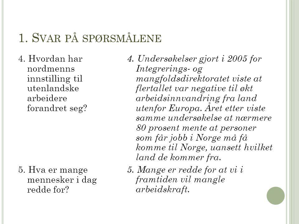 1. S VAR PÅ SPØRSMÅLENE 4. Hvordan har nordmenns innstilling til utenlandske arbeidere forandret seg? 5. Hva er mange mennesker i dag redde for? 4. Un
