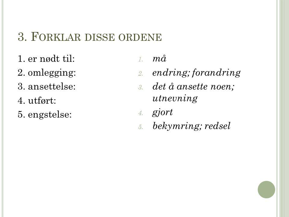3. F ORKLAR DISSE ORDENE 1. er nødt til: 2. omlegging: 3. ansettelse: 4. utført: 5. engstelse: 1. må 2. endring; forandring 3. det å ansette noen; utn