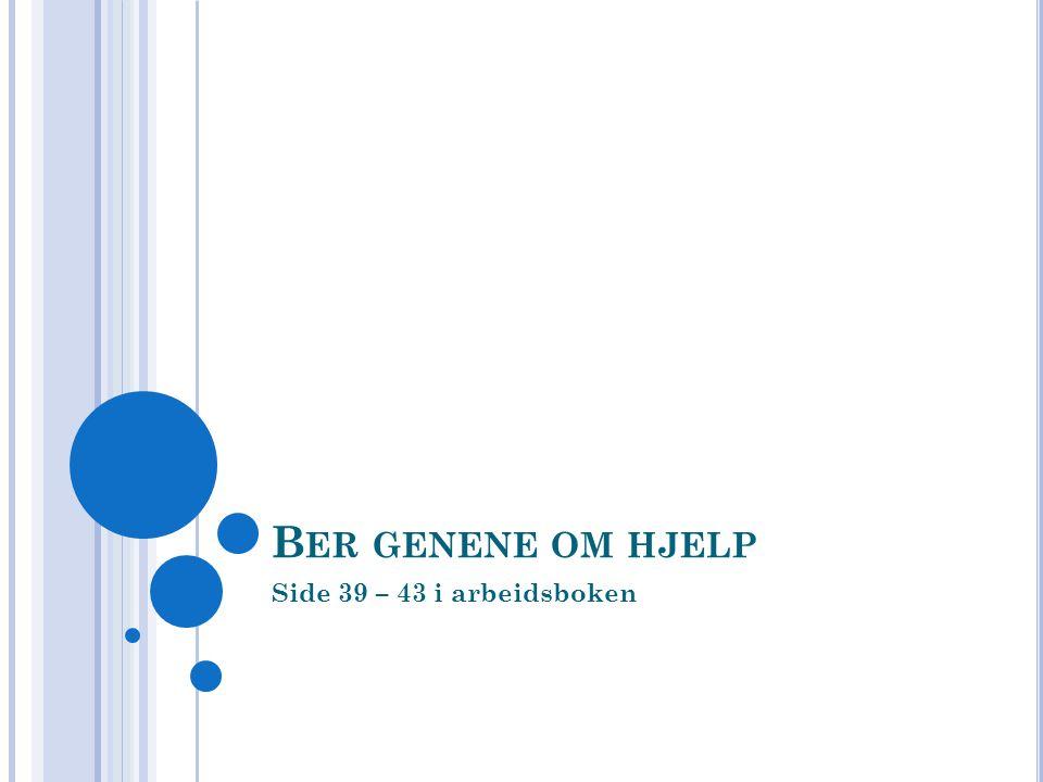 B ER GENENE OM HJELP Side 39 – 43 i arbeidsboken