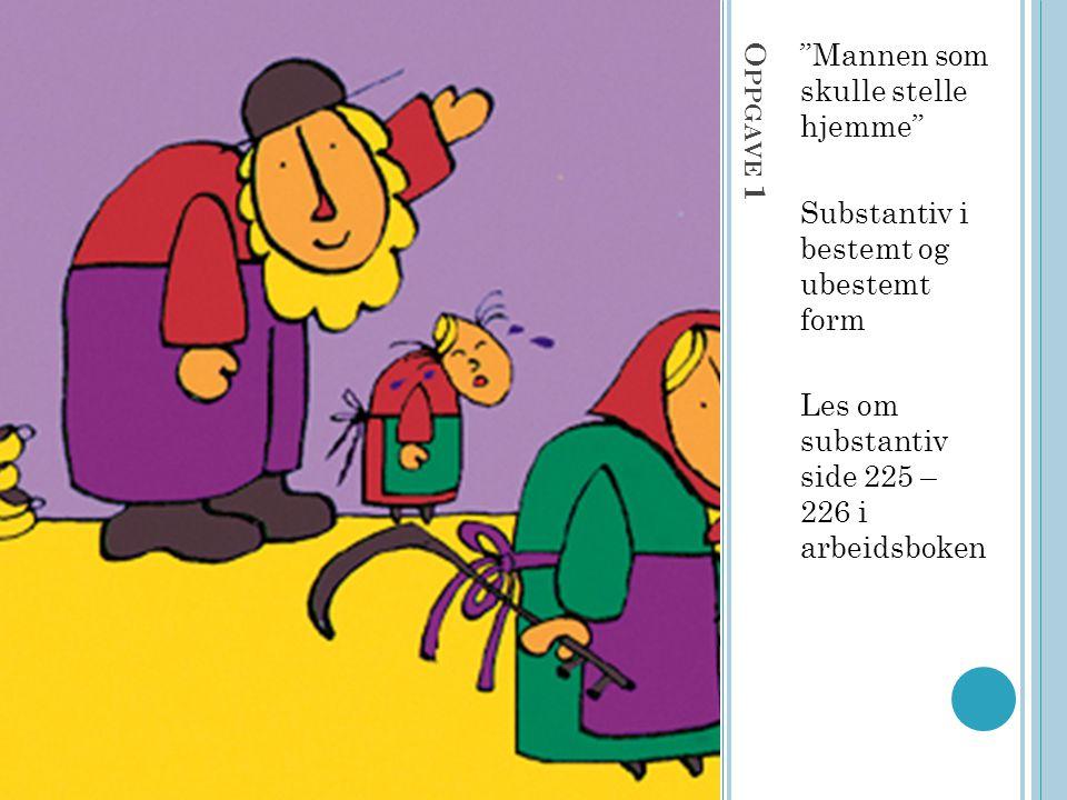 """O PPGAVE 1 """"Mannen som skulle stelle hjemme"""" Substantiv i bestemt og ubestemt form Les om substantiv side 225 – 226 i arbeidsboken"""