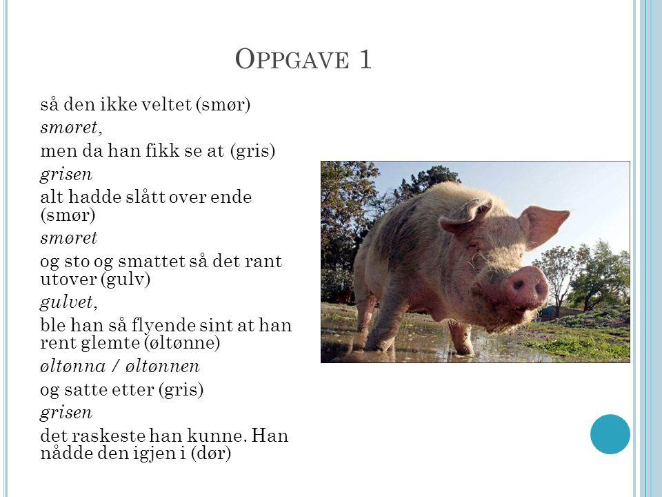 O PPGAVE 1 så den ikke veltet (smør) smøret, men da han fikk se at (gris) grisen alt hadde slått over ende (smør) smøret og sto og smattet så det rant utover (gulv) gulvet, ble han så flyende sint at han rent glemte (øltønne) øltønna / øltønnen og satte etter (gris) grisen det raskeste han kunne.