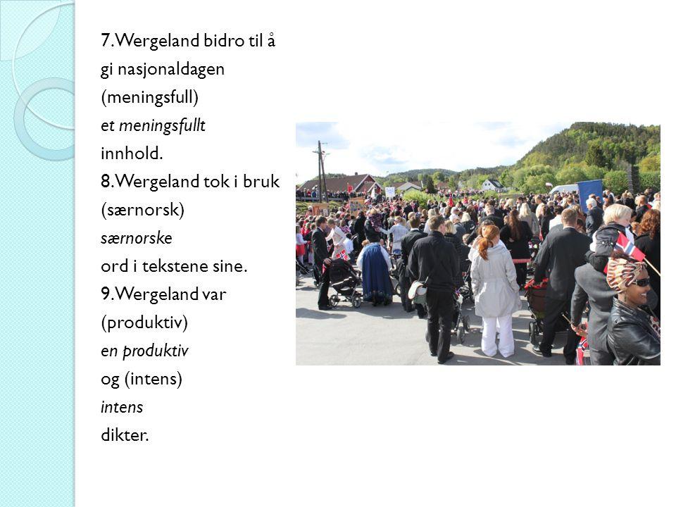 7. Wergeland bidro til å gi nasjonaldagen (meningsfull) et meningsfullt innhold. 8. Wergeland tok i bruk (særnorsk) særnorske ord i tekstene sine. 9.W