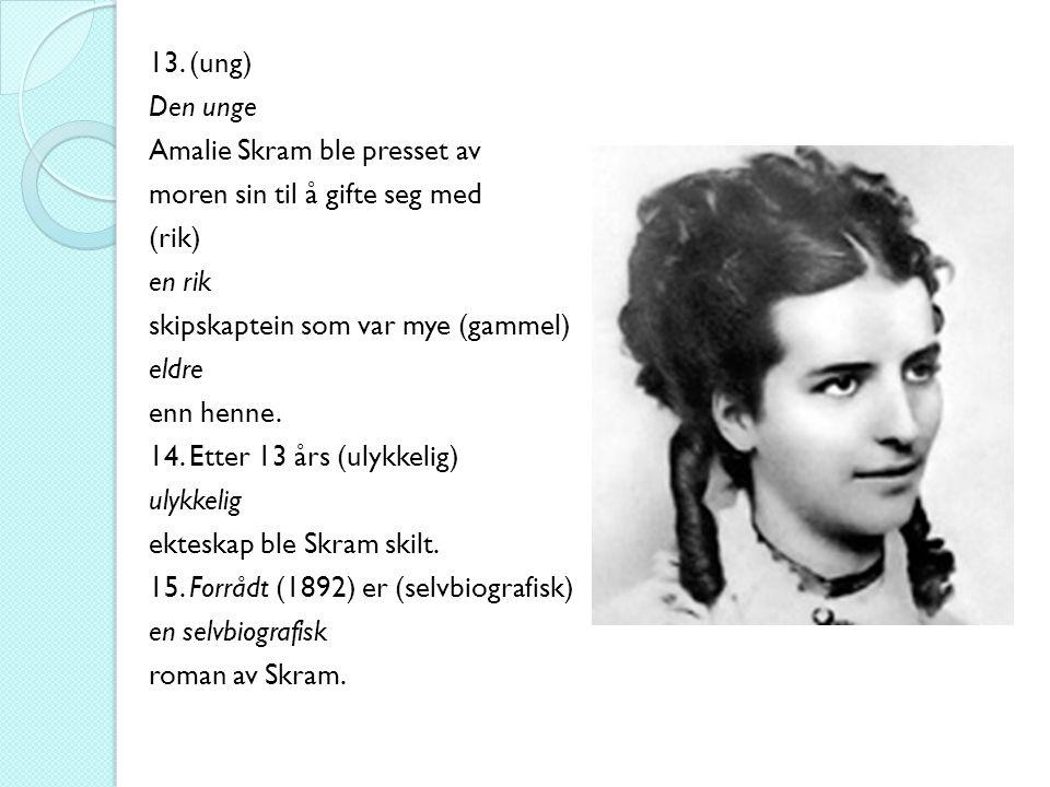13. (ung) Den unge Amalie Skram ble presset av moren sin til å gifte seg med (rik) en rik skipskaptein som var mye (gammel) eldre enn henne. 14. Etter