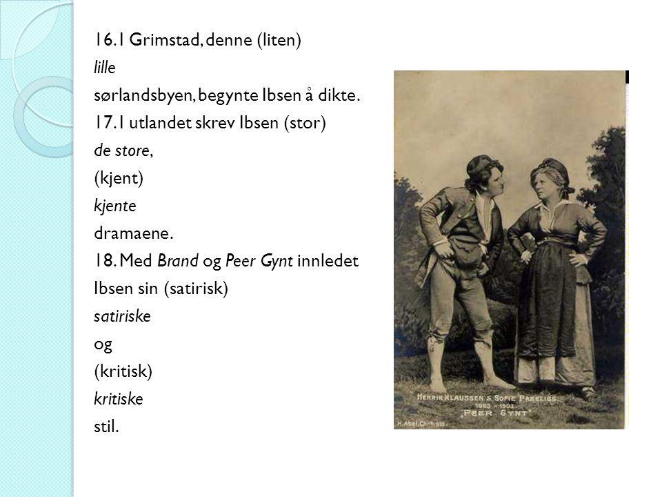 16. I Grimstad, denne (liten) lille sørlandsbyen, begynte Ibsen å dikte. 17. I utlandet skrev Ibsen (stor) de store, (kjent) kjente dramaene. 18. Med