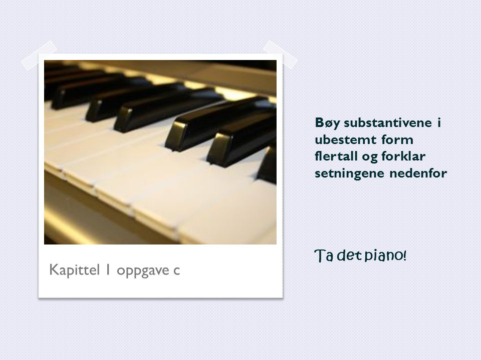 Bøy substantivene i ubestemt form flertall og forklar setningene nedenfor Ta det piano! Kapittel 1 oppgave c