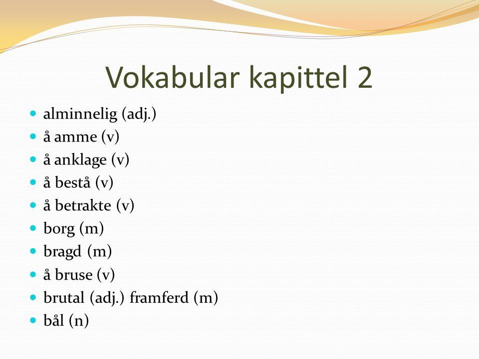 Vokabular kapittel 2 alminnelig (adj.) å amme (v) å anklage (v) å bestå (v) å betrakte (v) borg (m) bragd (m) å bruse (v) brutal (adj.) framferd (m) bål (n)