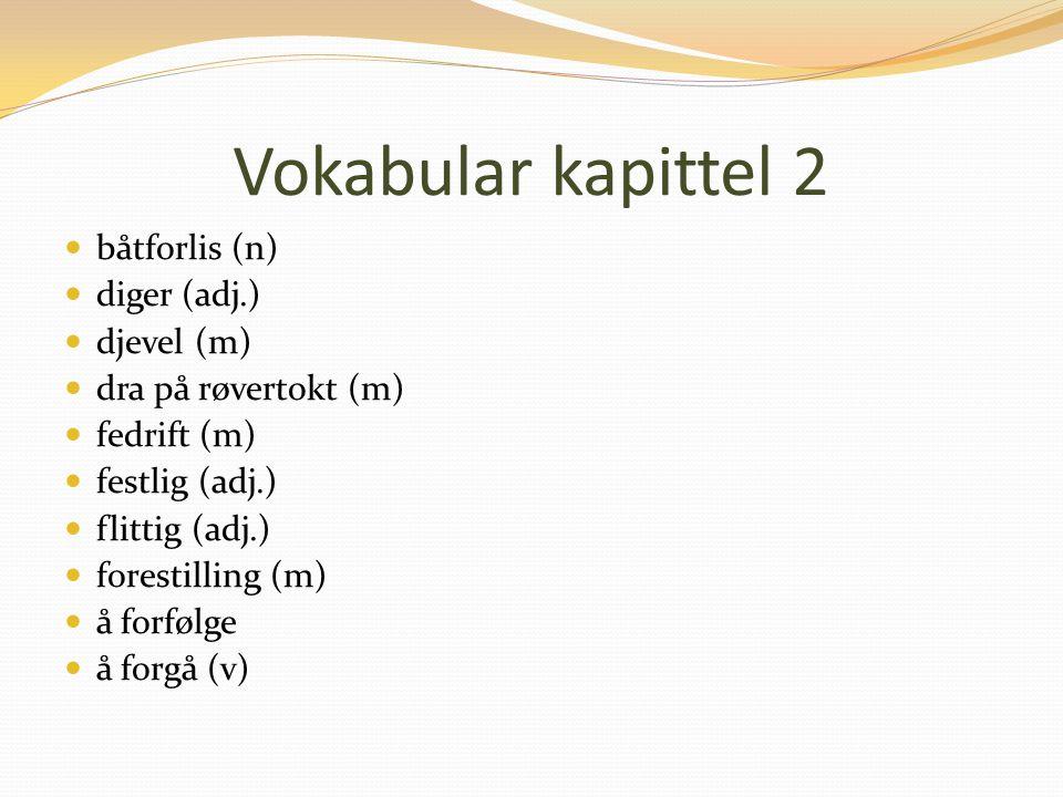 Vokabular kapittel 2 båtforlis (n) diger (adj.) djevel (m) dra på røvertokt (m) fedrift (m) festlig (adj.) flittig (adj.) forestilling (m) å forfølge å forgå (v)