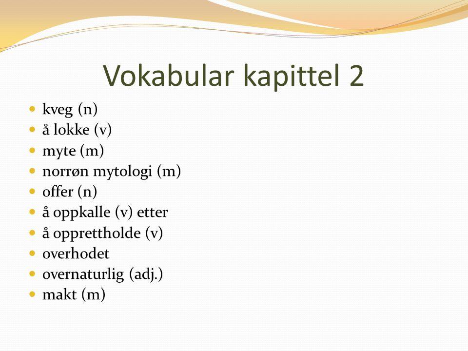 Vokabular kapittel 2 kveg (n) å lokke (v) myte (m) norrøn mytologi (m) offer (n) å oppkalle (v) etter å opprettholde (v) overhodet overnaturlig (adj.) makt (m)