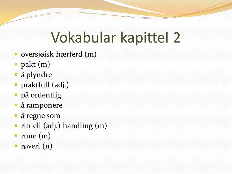 Vokabular kapittel 2 oversjøisk hærferd (m) pakt (m) å plyndre praktfull (adj.) på ordentlig å ramponere å regne som rituell (adj.) handling (m) rune (m) røveri (n)