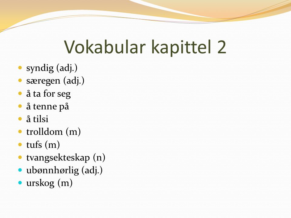 Vokabular kapittel 2 syndig (adj.) særegen (adj.) å ta for seg å tenne på å tilsi trolldom (m) tufs (m) tvangsekteskap (n) ubønnhørlig (adj.) urskog (