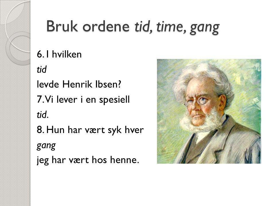Bruk ordene tid, time, gang 6. I hvilken tid levde Henrik Ibsen? 7. Vi lever i en spesiell tid. 8. Hun har vært syk hver gang jeg har vært hos henne.