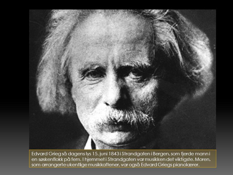 Edvard Grieg så dagens lys 15. juni 1843 i Strandgaten i Bergen, som fjerde mann i en søskenflokk på fem. I hjemmet i Strandgaten var musikken det vik
