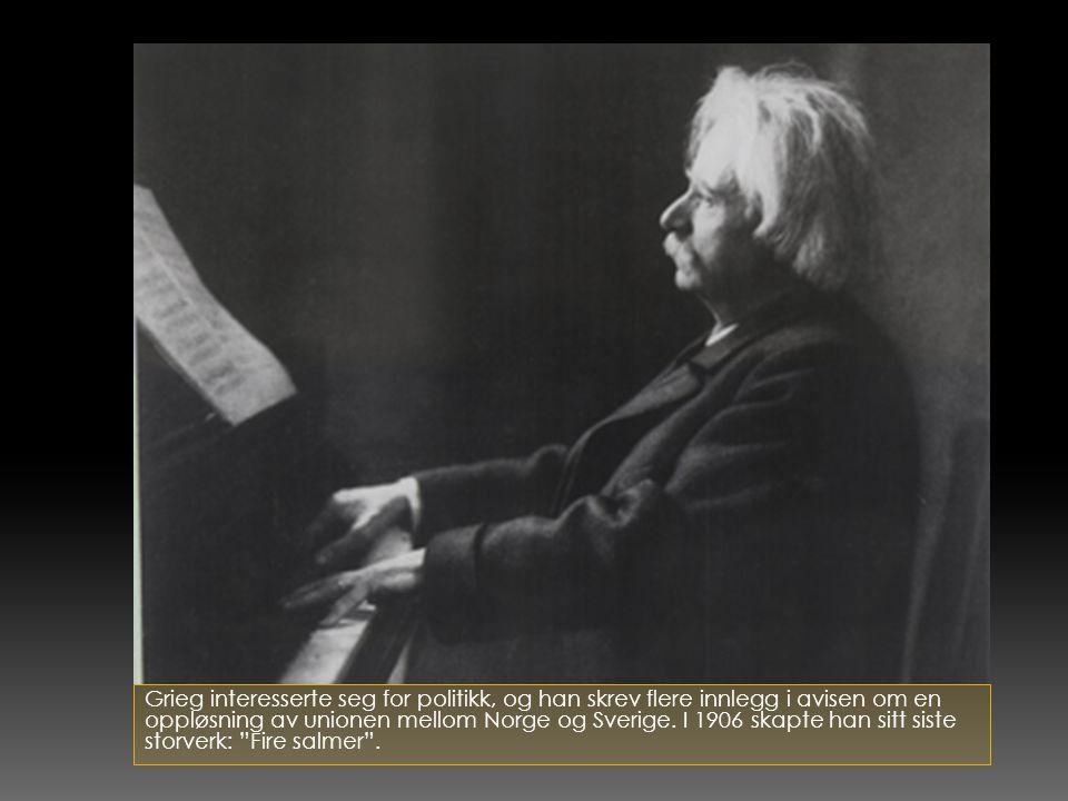 Grieg interesserte seg for politikk, og han skrev flere innlegg i avisen om en oppløsning av unionen mellom Norge og Sverige. I 1906 skapte han sitt s