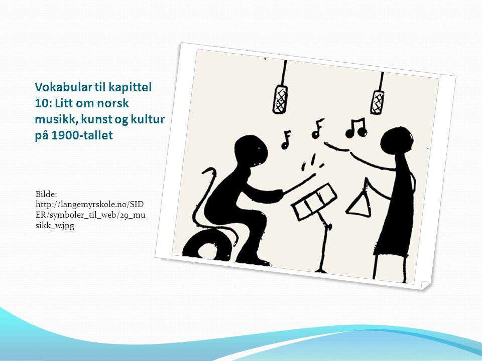 Vokabular til kapittel 10: Litt om norsk musikk, kunst og kultur på 1900-tallet Bilde: http://langemyrskole.no/SID ER/symboler_til_web/29_mu sikk_w.jp