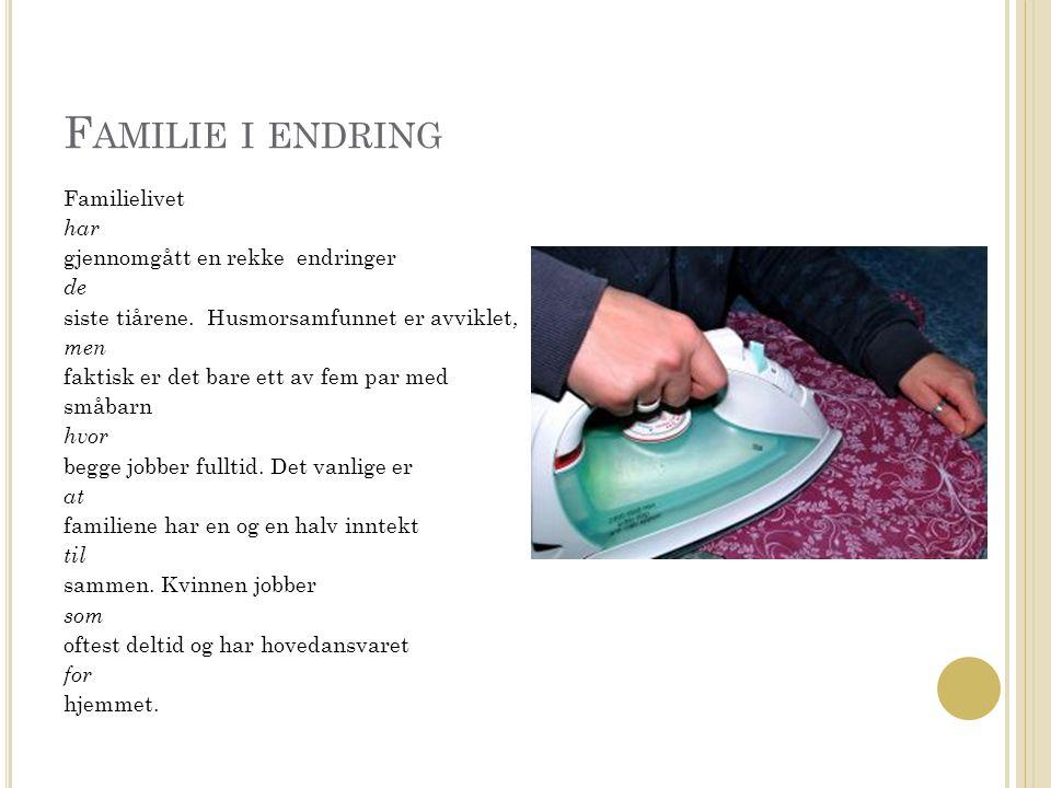 F AMILIE I ENDRING Hun viderefører slik en modernisert husmorversjon, selv om mannen gjør mer husarbeid enn tidligere.
