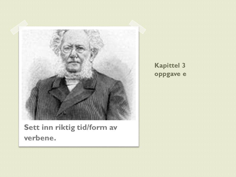 Kapittel 3 oppgave e Sett inn riktig tid/form av verbene.