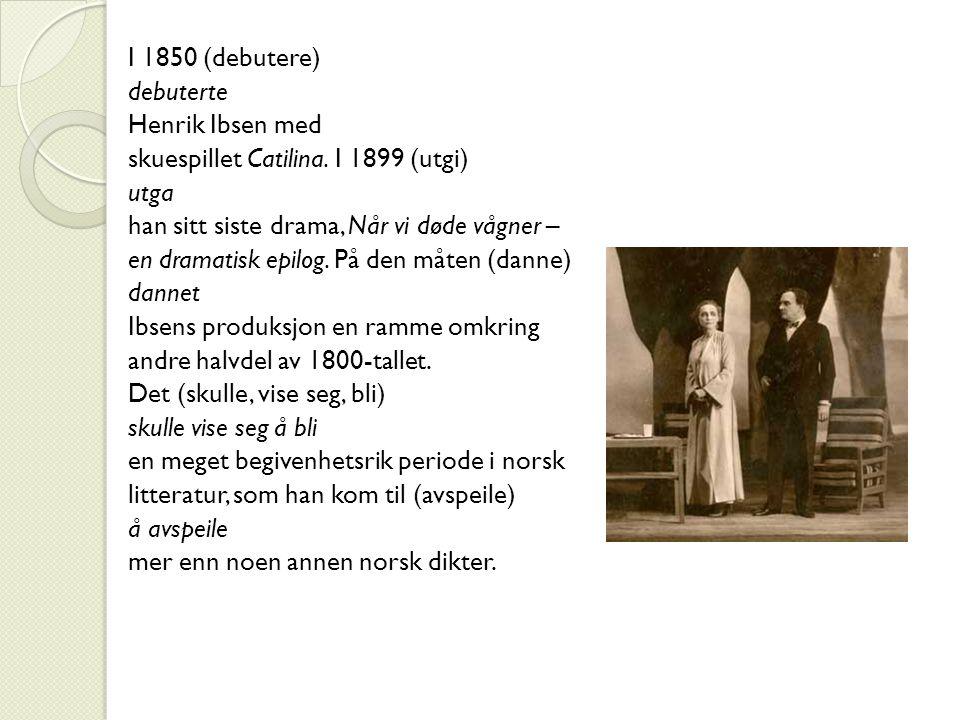I 1850 (debutere) debuterte Henrik Ibsen med skuespillet Catilina. I 1899 (utgi) utga han sitt siste drama, Når vi døde vågner – en dramatisk epilog.