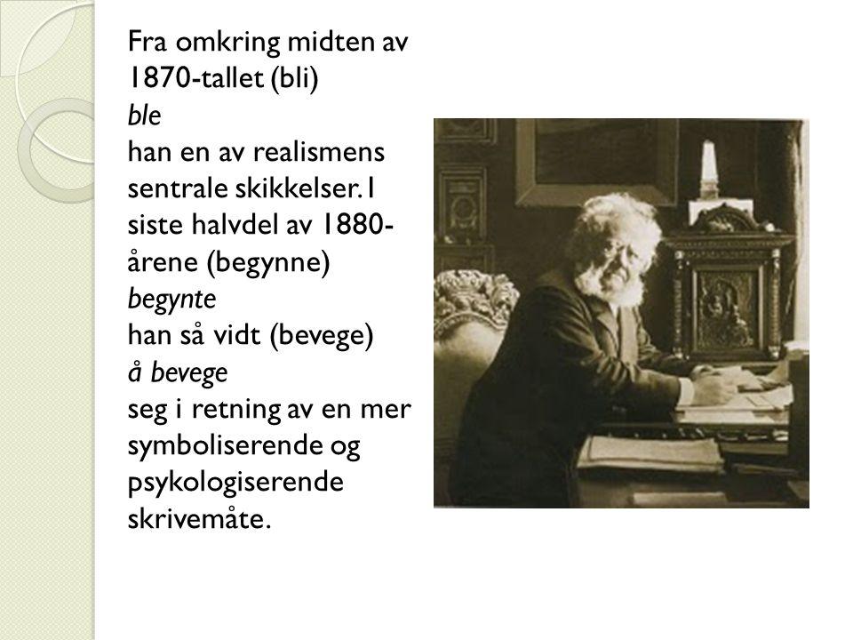 Fra omkring midten av 1870-tallet (bli) ble han en av realismens sentrale skikkelser. I siste halvdel av 1880- årene (begynne) begynte han så vidt (be