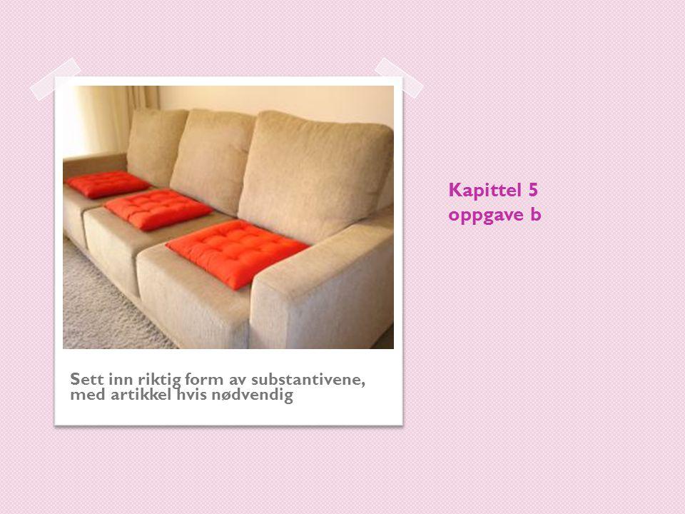 1.Da jeg kom hjem og la meg ned på (sofa) sofaen, følte jeg meg verre.