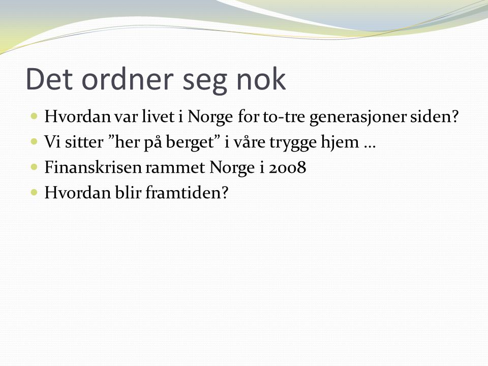 """Det ordner seg nok Hvordan var livet i Norge for to-tre generasjoner siden? Vi sitter """"her på berget"""" i våre trygge hjem … Finanskrisen rammet Norge i"""